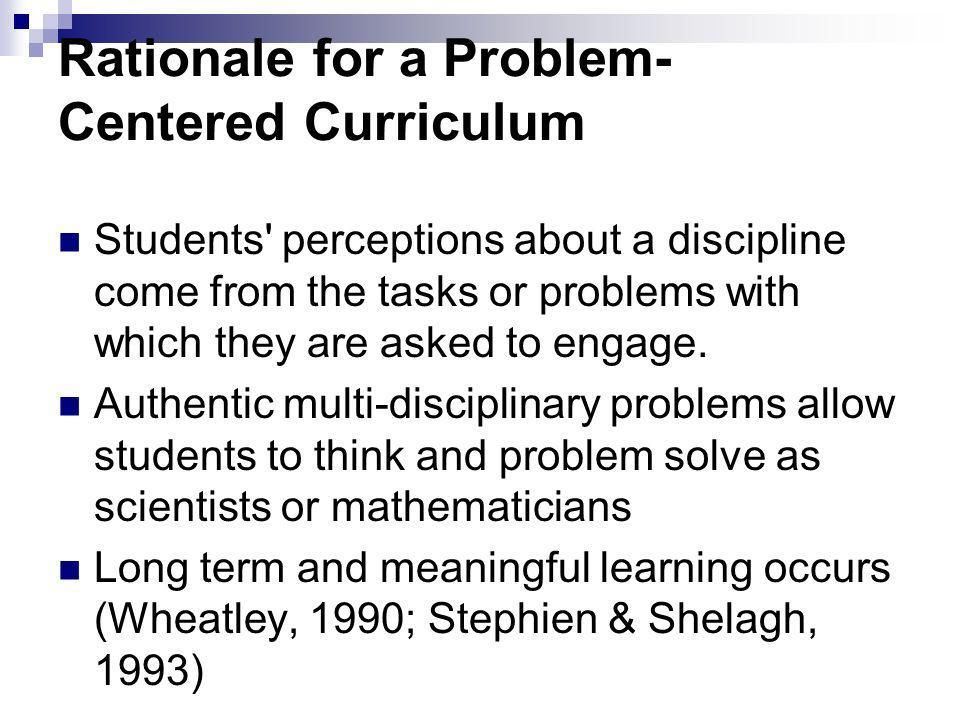 Rationale for a Problem- Centered Curriculum Students perceptions about a discipline come from the tasks or problems with which they are asked to engage.