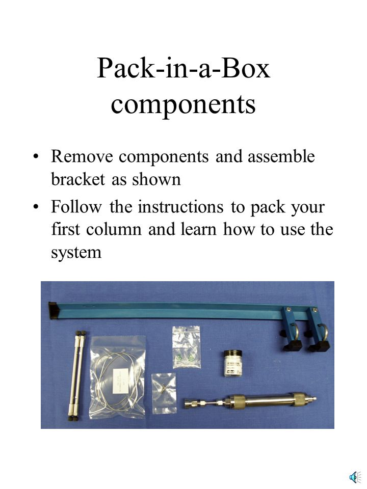 Pack-in-a-Box components Remove components and assemble bracket as shown Follow the instructions to pack your first column and learn how to use the system