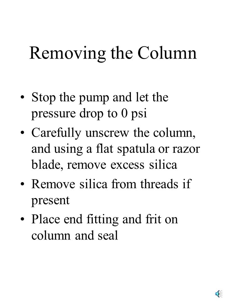 Removing the Column Stop the pump and let the pressure drop to 0 psi Carefully unscrew the column, and using a flat spatula or razor blade, remove excess silica Remove silica from threads if present Place end fitting and frit on column and seal