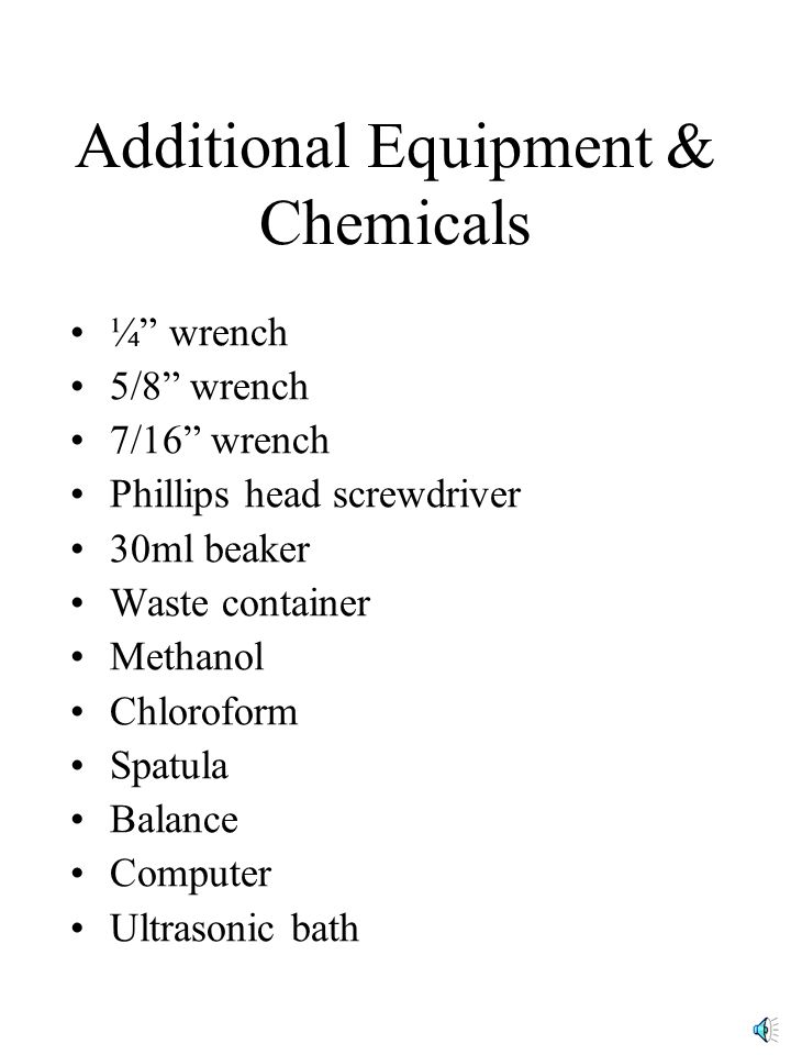 Additional Equipment & Chemicals ¼ wrench 5/8 wrench 7/16 wrench Phillips head screwdriver 30ml beaker Waste container Methanol Chloroform Spatula Balance Computer Ultrasonic bath