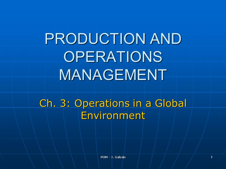 POM - J. Galván 1 PRODUCTION AND OPERATIONS MANAGEMENT Ch. 3: Operations in a Global Environment