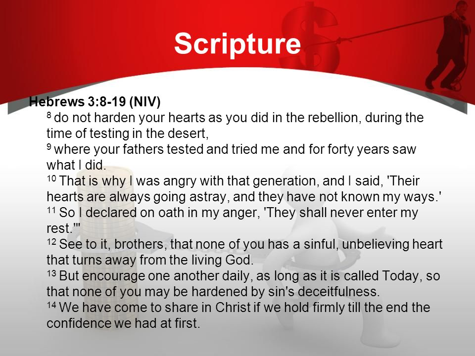 Scripture Hebrews 3:8-19 (NIV) 8 do not harden your hearts as you did in the rebellion, during the time of testing in the desert, 9 where your fathers tested and tried me and for forty years saw what I did.