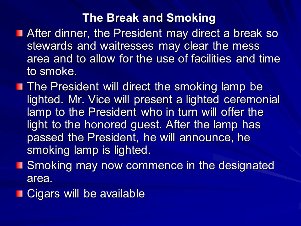 The Break and Smoking After dinner, the President may direct a break so stewards and waitresses may clear the mess area and to allow for the use of facilities and time to smoke.