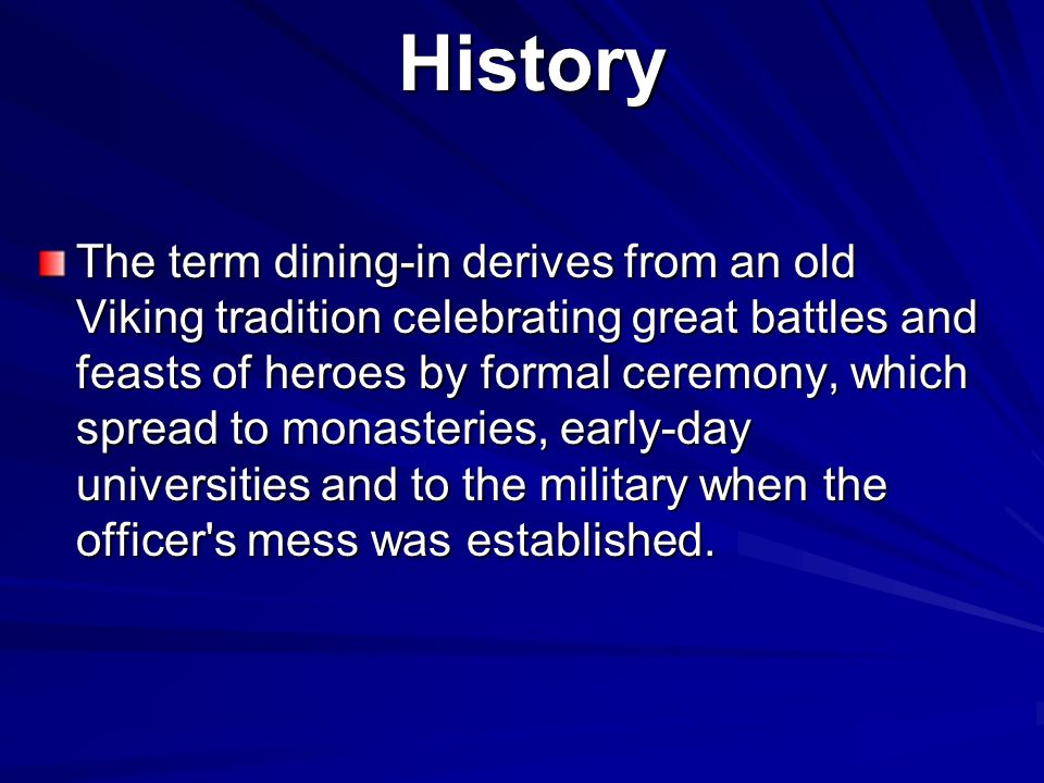History History The term dining-in derives from an old Viking tradition celebrating great battles and feasts of heroes by formal ceremony, which spread to monasteries, early-day universities and to the military when the officer s mess was established.