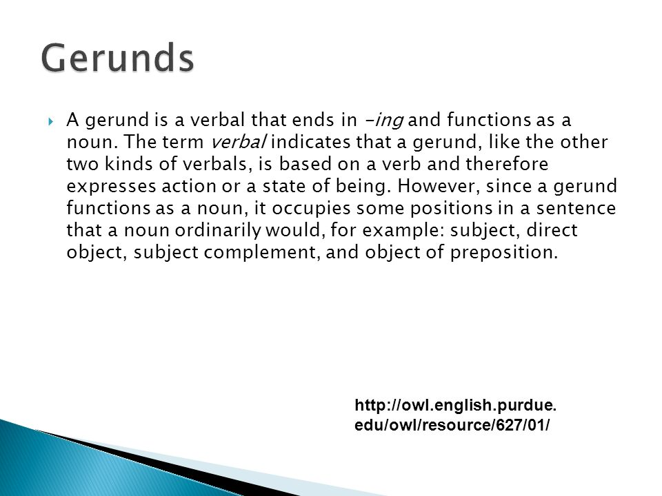 A gerund is a verbal that ends in -ing and functions as a noun.