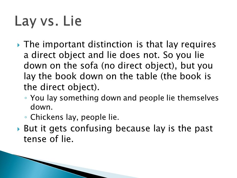 The important distinction is that lay requires a direct object and lie does not.