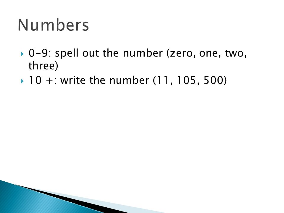 0-9: spell out the number (zero, one, two, three) 10 +: write the number (11, 105, 500)