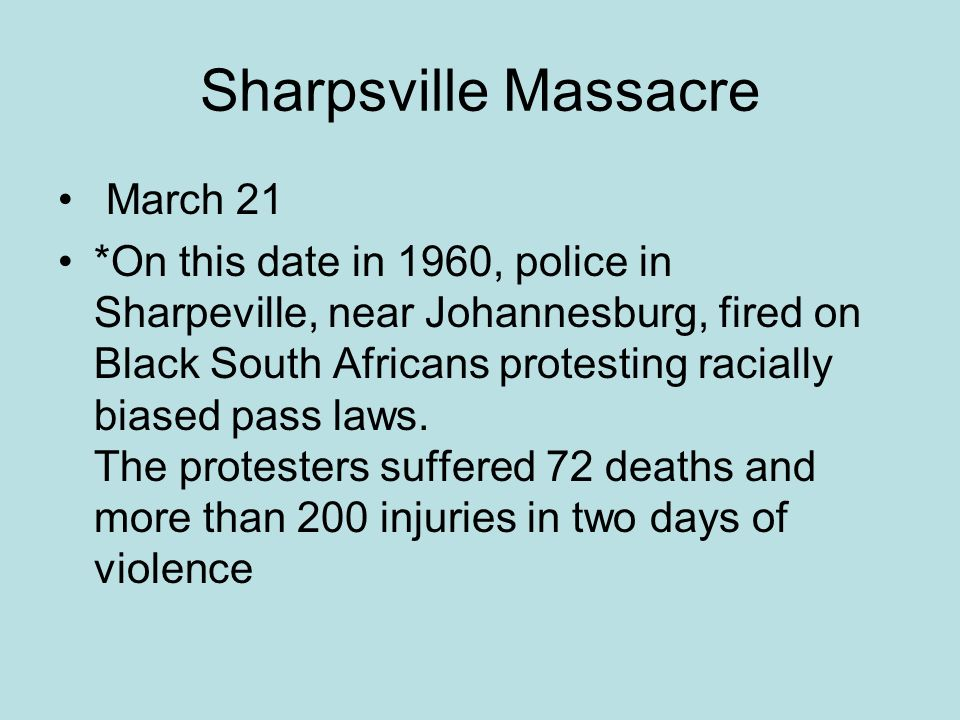 Sharpsville Massacre March 21 *On this date in 1960, police in Sharpeville, near Johannesburg, fired on Black South Africans protesting racially biased pass laws.