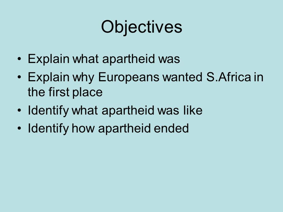 Objectives Explain what apartheid was Explain why Europeans wanted S.Africa in the first place Identify what apartheid was like Identify how apartheid ended