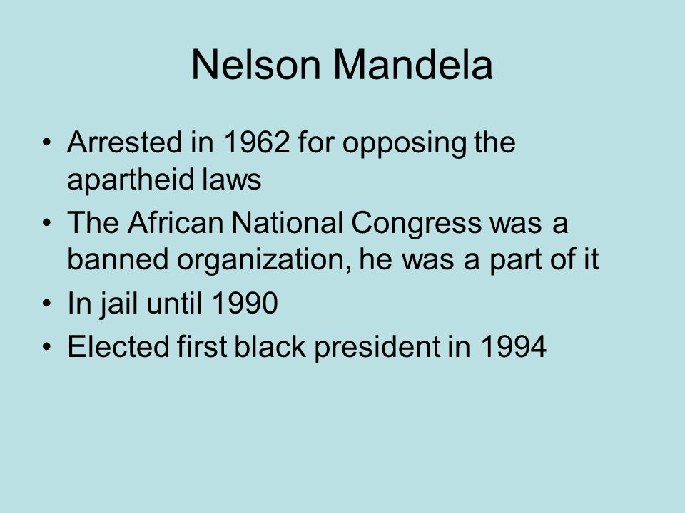 Nelson Mandela Arrested in 1962 for opposing the apartheid laws The African National Congress was a banned organization, he was a part of it In jail until 1990 Elected first black president in 1994