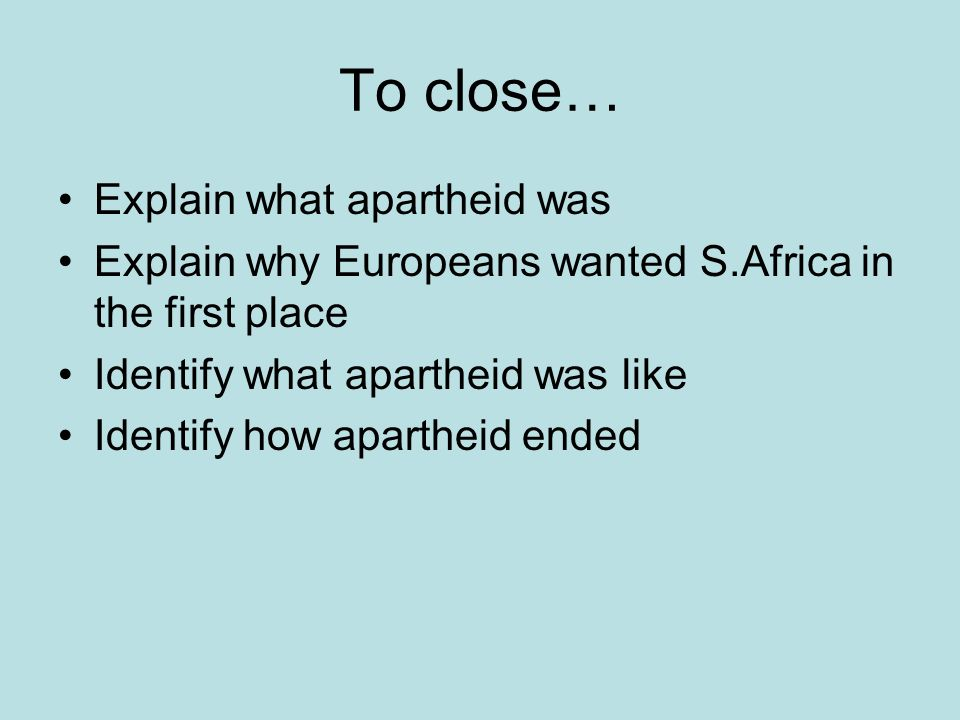 To close… Explain what apartheid was Explain why Europeans wanted S.Africa in the first place Identify what apartheid was like Identify how apartheid ended