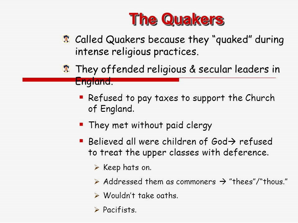 The Quakers Called Quakers because they quaked during intense religious practices.