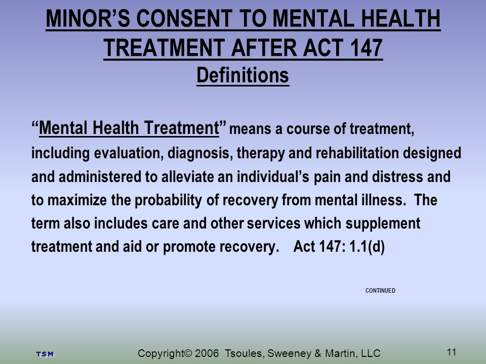 Copyright© 2006 Tsoules, Sweeney & Martin, LLC 11 MINORS CONSENT TO MENTAL HEALTH TREATMENT AFTER ACT 147 Definitions Mental Health Treatment means a course of treatment, including evaluation, diagnosis, therapy and rehabilitation designed and administered to alleviate an individuals pain and distress and to maximize the probability of recovery from mental illness.