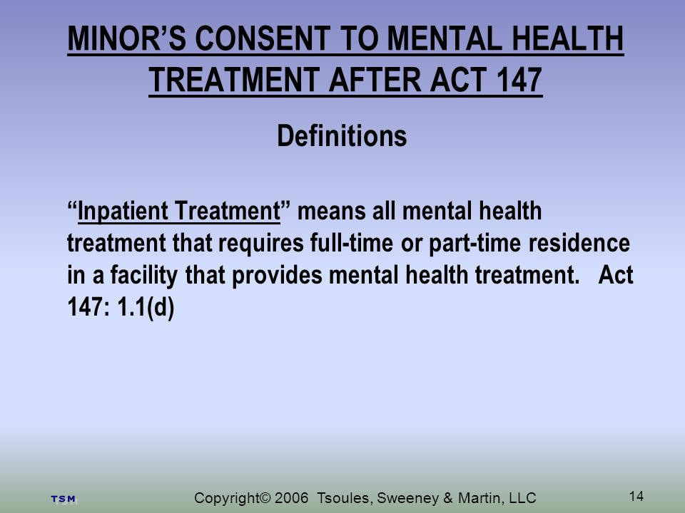 Copyright© 2006 Tsoules, Sweeney & Martin, LLC 14 MINORS CONSENT TO MENTAL HEALTH TREATMENT AFTER ACT 147 Definitions Inpatient Treatment means all mental health treatment that requires full-time or part-time residence in a facility that provides mental health treatment.