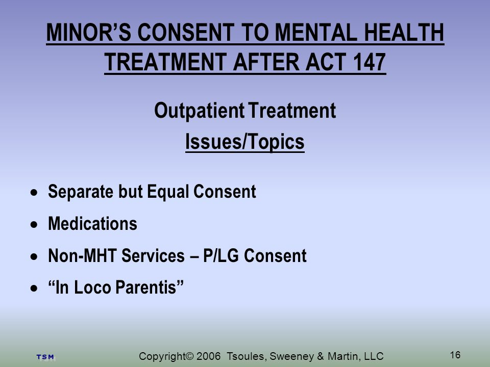 Copyright© 2006 Tsoules, Sweeney & Martin, LLC 16 MINORS CONSENT TO MENTAL HEALTH TREATMENT AFTER ACT 147 Outpatient Treatment Issues/Topics Separate but Equal Consent Medications Non-MHT Services – P/LG Consent In Loco Parentis