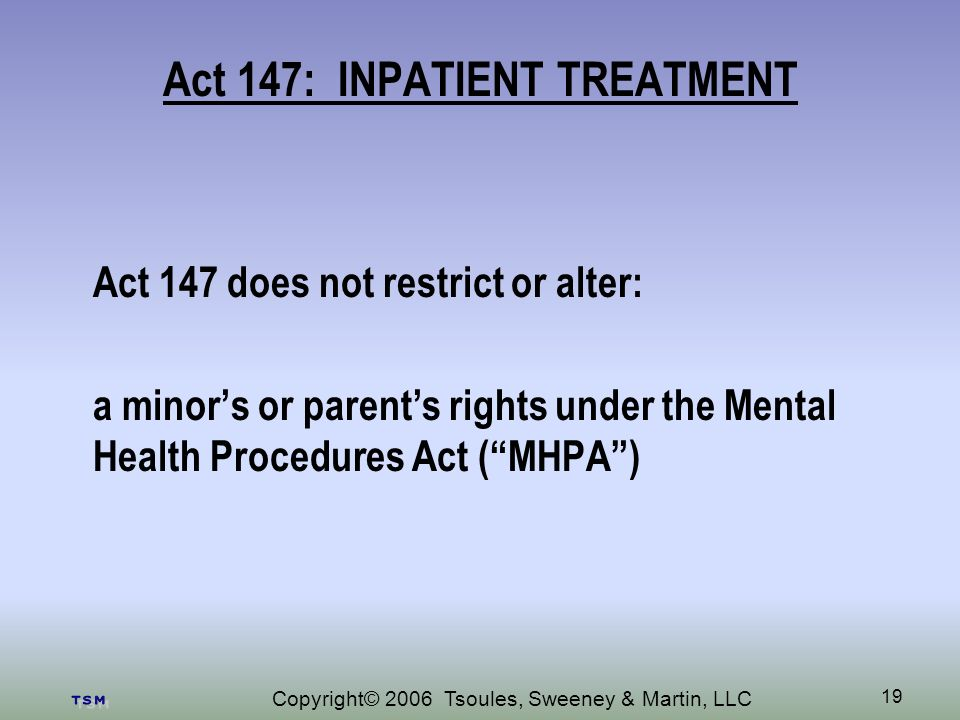 Copyright© 2006 Tsoules, Sweeney & Martin, LLC 19 Act 147: INPATIENT TREATMENT Act 147 does not restrict or alter: a minors or parents rights under the Mental Health Procedures Act (MHPA)