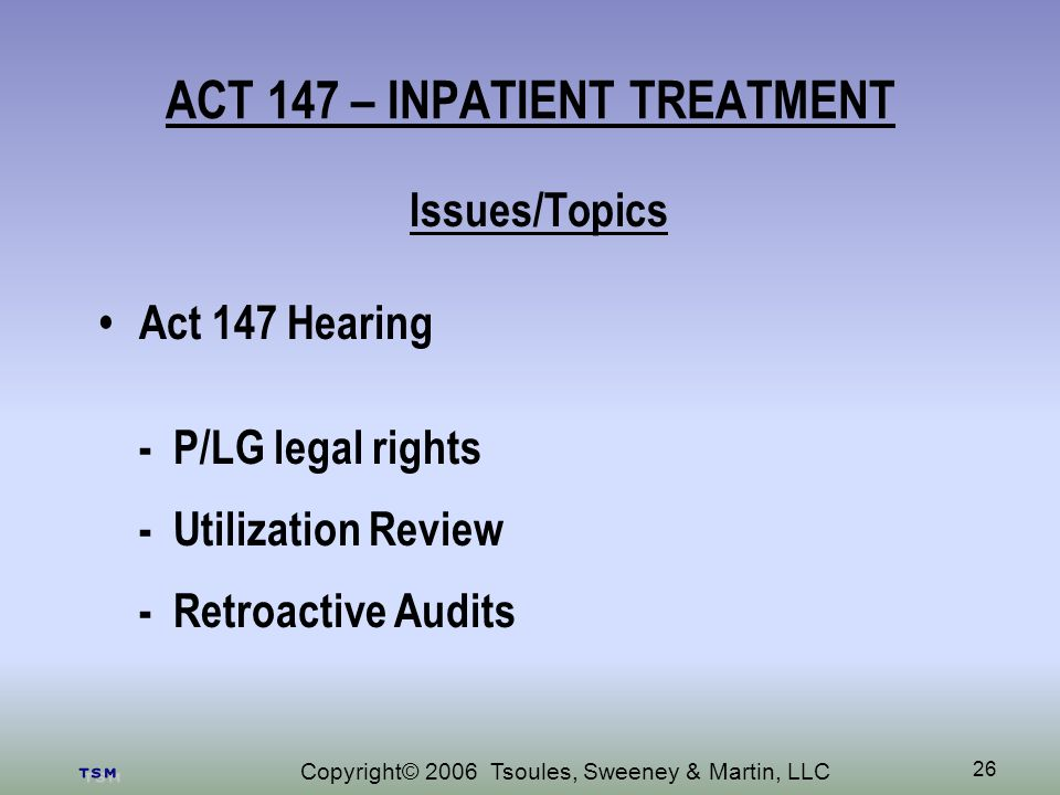 Copyright© 2006 Tsoules, Sweeney & Martin, LLC 26 ACT 147 – INPATIENT TREATMENT Issues/Topics Act 147 Hearing - P/LG legal rights - Utilization Review - Retroactive Audits