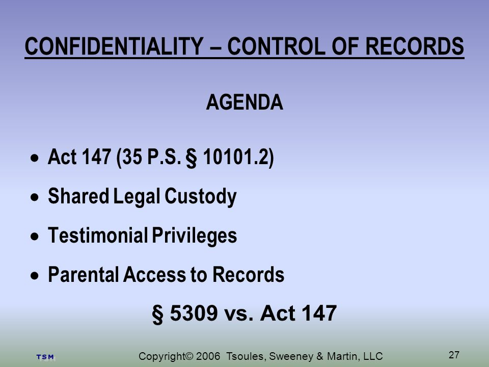 Copyright© 2006 Tsoules, Sweeney & Martin, LLC 27 CONFIDENTIALITY – CONTROL OF RECORDS AGENDA Act 147 (35 P.S.