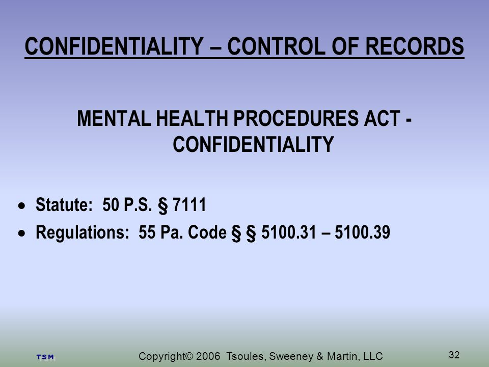 Copyright© 2006 Tsoules, Sweeney & Martin, LLC 32 CONFIDENTIALITY – CONTROL OF RECORDS MENTAL HEALTH PROCEDURES ACT - CONFIDENTIALITY Statute: 50 P.S.