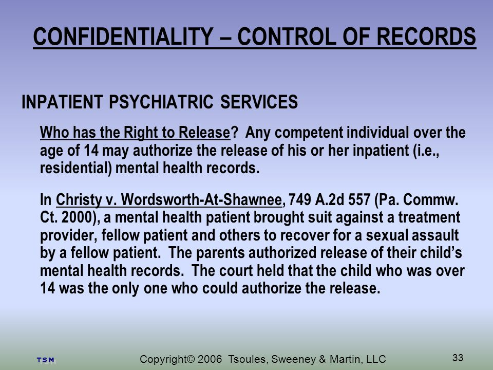 Copyright© 2006 Tsoules, Sweeney & Martin, LLC 33 CONFIDENTIALITY – CONTROL OF RECORDS INPATIENT PSYCHIATRIC SERVICES Who has the Right to Release.