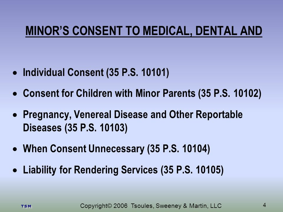 Copyright© 2006 Tsoules, Sweeney & Martin, LLC 4 MINORS CONSENT TO MEDICAL, DENTAL AND Individual Consent (35 P.S.