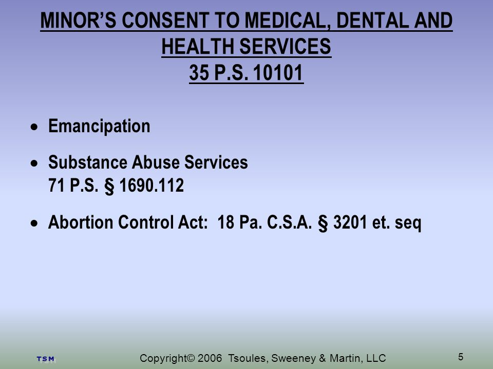 Copyright© 2006 Tsoules, Sweeney & Martin, LLC 5 MINORS CONSENT TO MEDICAL, DENTAL AND HEALTH SERVICES 35 P.S.