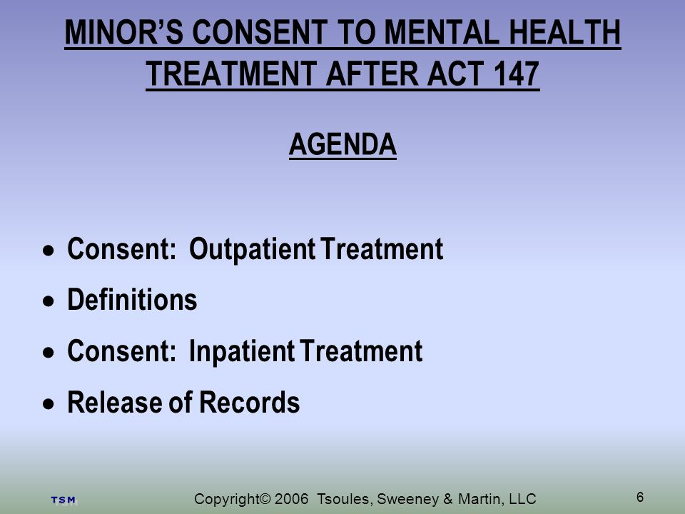 Copyright© 2006 Tsoules, Sweeney & Martin, LLC 6 MINORS CONSENT TO MENTAL HEALTH TREATMENT AFTER ACT 147 AGENDA Consent: Outpatient Treatment Definitions Consent: Inpatient Treatment Release of Records