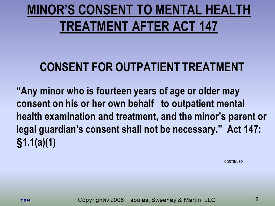 Copyright© 2006 Tsoules, Sweeney & Martin, LLC 8 MINORS CONSENT TO MENTAL HEALTH TREATMENT AFTER ACT 147 CONSENT FOR OUTPATIENT TREATMENT Any minor who is fourteen years of age or older may consent on his or her own behalf to outpatient mental health examination and treatment, and the minors parent or legal guardians consent shall not be necessary.