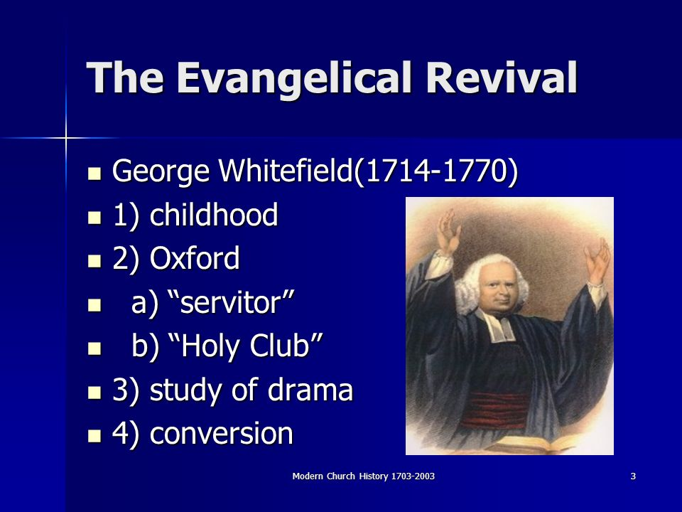 Modern Church History The Evangelical Revival George Whitefield( ) George Whitefield( ) 1) childhood 1) childhood 2) Oxford 2) Oxford a) servitor a) servitor b) Holy Club b) Holy Club 3) study of drama 3) study of drama 4) conversion 4) conversion