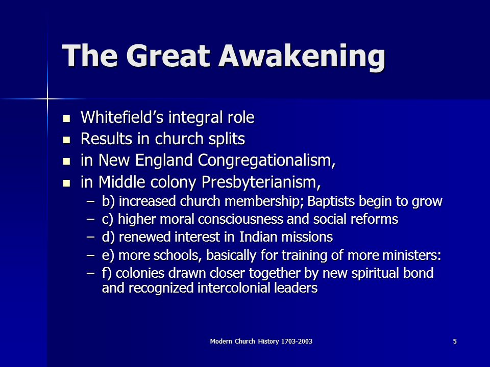 Modern Church History The Great Awakening Whitefields integral role Whitefields integral role Results in church splits Results in church splits in New England Congregationalism, in New England Congregationalism, in Middle colony Presbyterianism, in Middle colony Presbyterianism, –b) increased church membership; Baptists begin to grow –c) higher moral consciousness and social reforms –d) renewed interest in Indian missions –e) more schools, basically for training of more ministers: –f) colonies drawn closer together by new spiritual bond and recognized intercolonial leaders