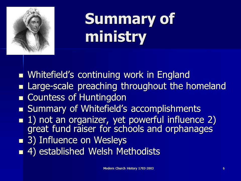 Modern Church History Summary of ministry Whitefields continuing work in England Whitefields continuing work in England Large-scale preaching throughout the homeland Large-scale preaching throughout the homeland Countess of Huntingdon Countess of Huntingdon Summary of Whitefields accomplishments Summary of Whitefields accomplishments 1) not an organizer, yet powerful influence 2) great fund raiser for schools and orphanages 1) not an organizer, yet powerful influence 2) great fund raiser for schools and orphanages 3) Influence on Wesleys 3) Influence on Wesleys 4) established Welsh Methodists 4) established Welsh Methodists