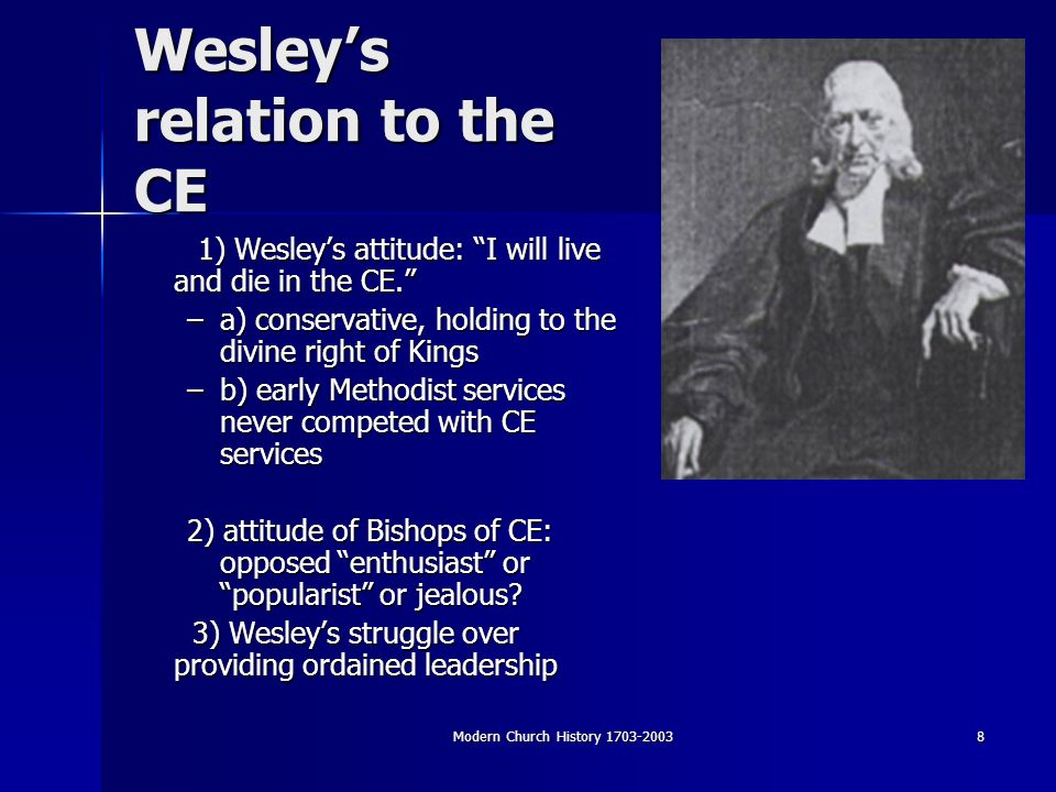 Modern Church History Wesleys relation to the CE 1) Wesleys attitude: I will live and die in the CE.