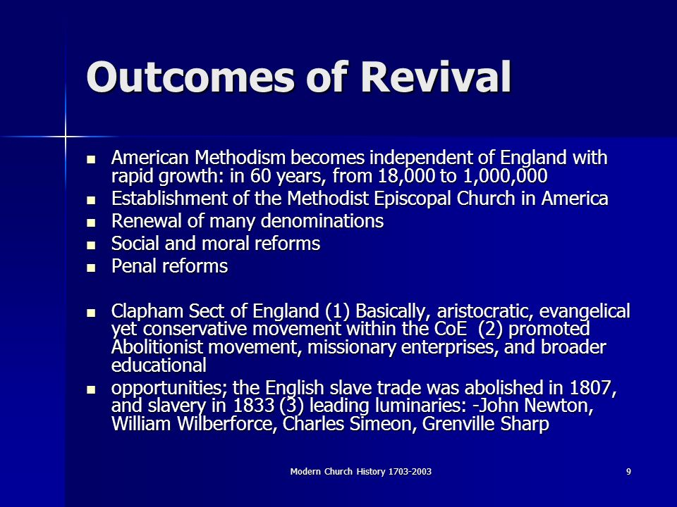 Modern Church History Outcomes of Revival American Methodism becomes independent of England with rapid growth: in 60 years, from 18,000 to 1,000,000 American Methodism becomes independent of England with rapid growth: in 60 years, from 18,000 to 1,000,000 Establishment of the Methodist Episcopal Church in America Establishment of the Methodist Episcopal Church in America Renewal of many denominations Renewal of many denominations Social and moral reforms Social and moral reforms Penal reforms Penal reforms Clapham Sect of England (1) Basically, aristocratic, evangelical yet conservative movement within the CoE (2) promoted Abolitionist movement, missionary enterprises, and broader educational Clapham Sect of England (1) Basically, aristocratic, evangelical yet conservative movement within the CoE (2) promoted Abolitionist movement, missionary enterprises, and broader educational opportunities; the English slave trade was abolished in 1807, and slavery in 1833 (3) leading luminaries: -John Newton, William Wilberforce, Charles Simeon, Grenville Sharp opportunities; the English slave trade was abolished in 1807, and slavery in 1833 (3) leading luminaries: -John Newton, William Wilberforce, Charles Simeon, Grenville Sharp
