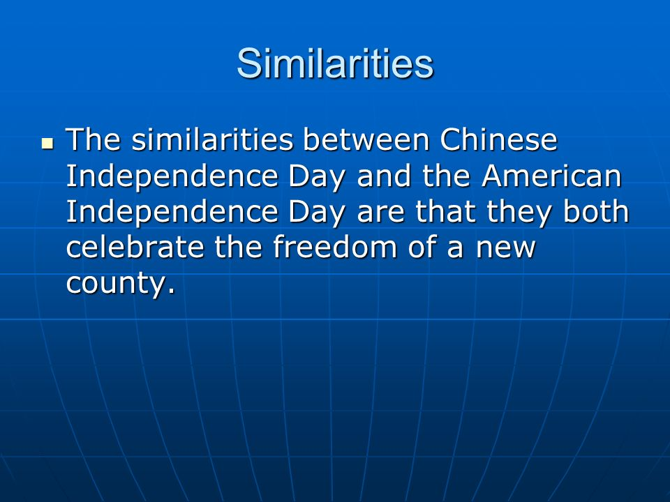 Similarities The similarities between Chinese Independence Day and the American Independence Day are that they both celebrate the freedom of a new county.