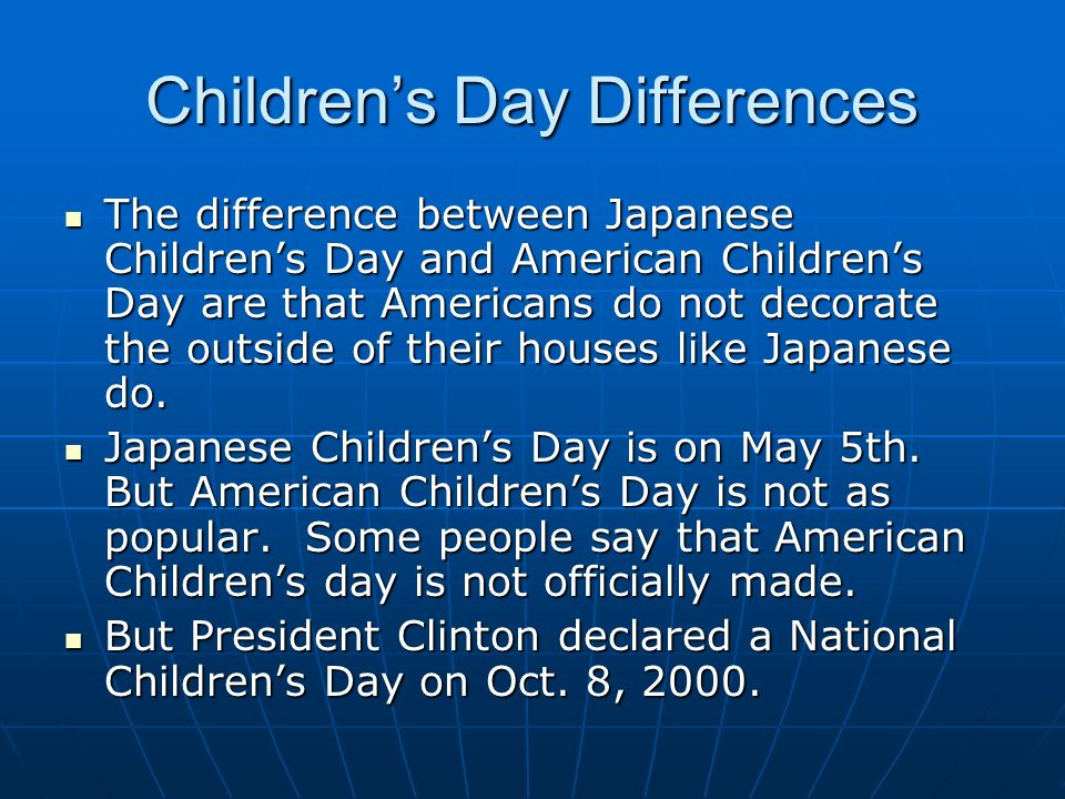 Childrens Day Differences The difference between Japanese Childrens Day and American Childrens Day are that Americans do not decorate the outside of their houses like Japanese do.