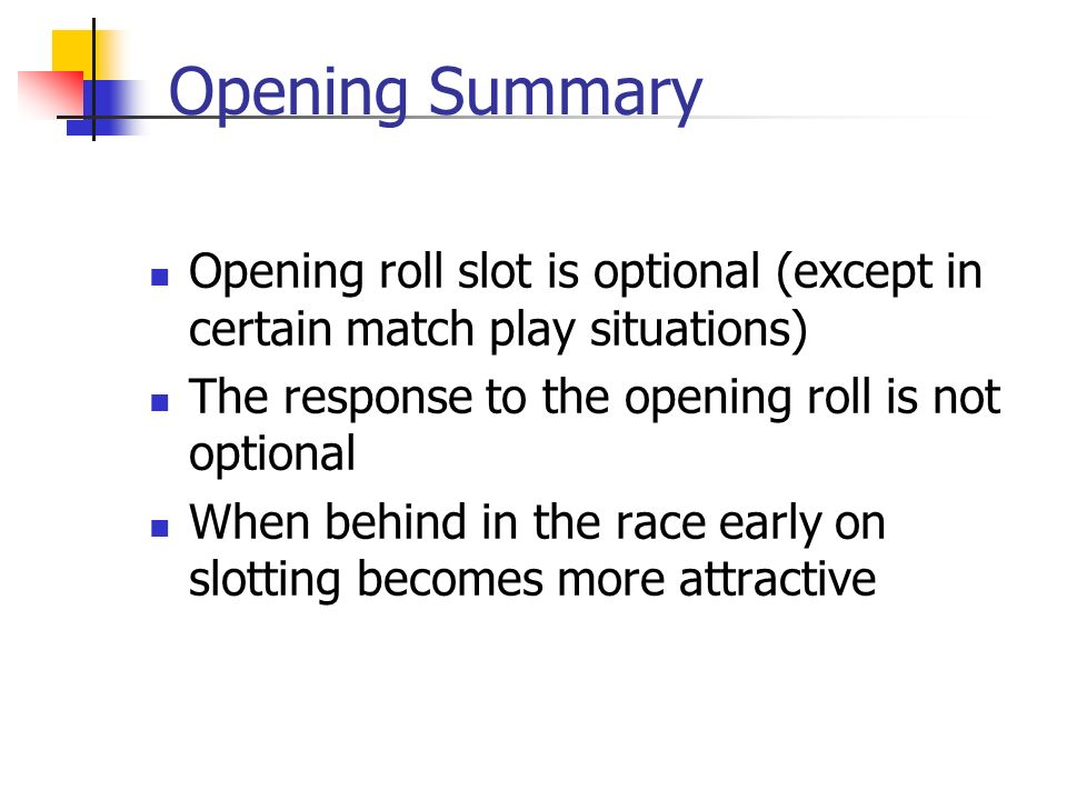 Opening Summary Opening roll slot is optional (except in certain match play situations) The response to the opening roll is not optional When behind in the race early on slotting becomes more attractive
