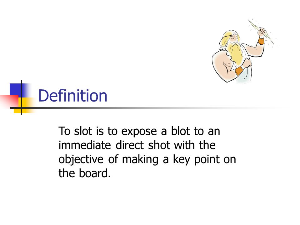 Definition To slot is to expose a blot to an immediate direct shot with the objective of making a key point on the board.