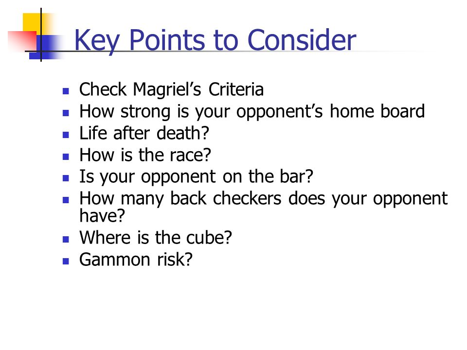 Key Points to Consider Check Magriels Criteria How strong is your opponents home board Life after death.