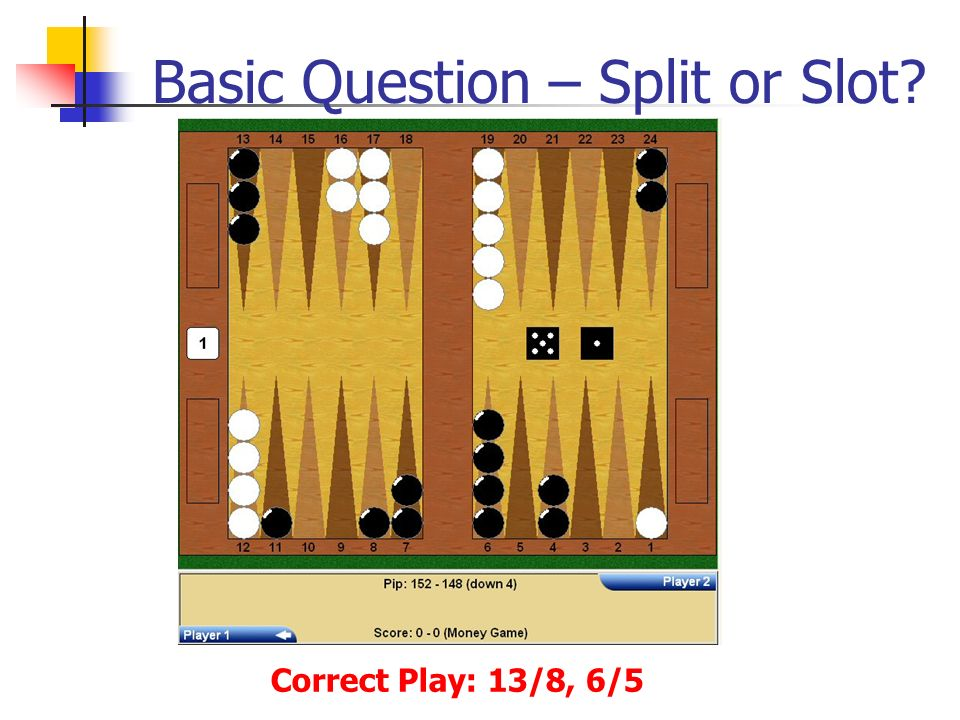 Basic Question – Split or Slot Correct Play: 13/8, 6/5