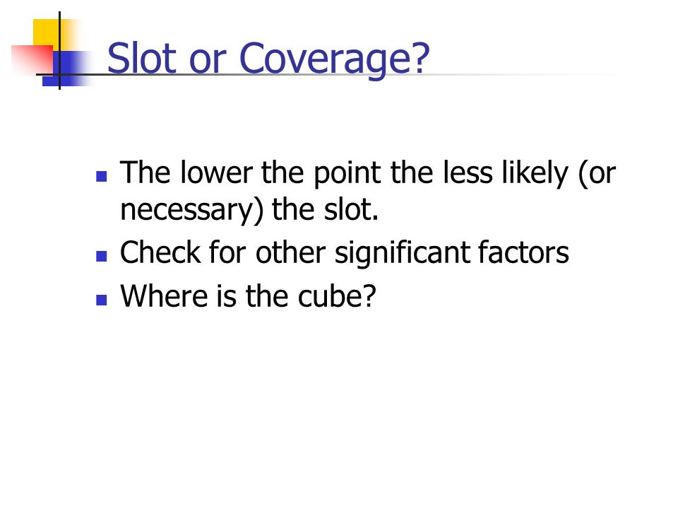 Slot or Coverage. The lower the point the less likely (or necessary) the slot.