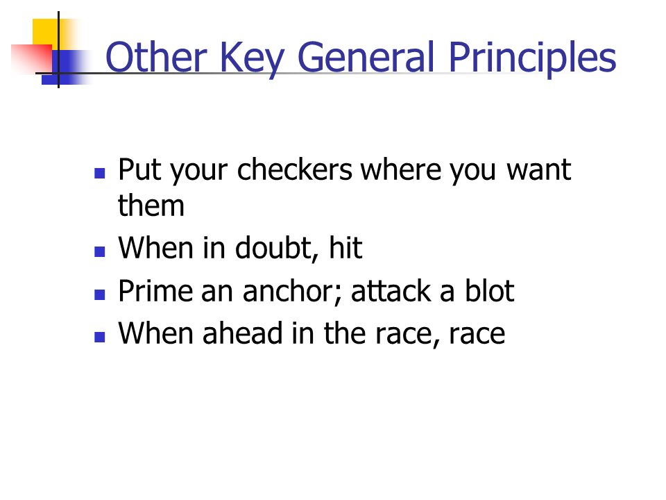 Other Key General Principles Put your checkers where you want them When in doubt, hit Prime an anchor; attack a blot When ahead in the race, race