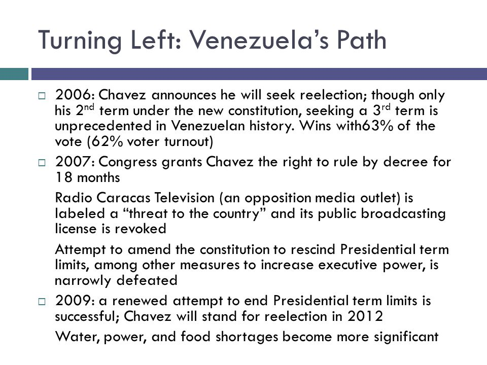 Turning Left: Venezuelas Path 2006: Chavez announces he will seek reelection; though only his 2 nd term under the new constitution, seeking a 3 rd term is unprecedented in Venezuelan history.