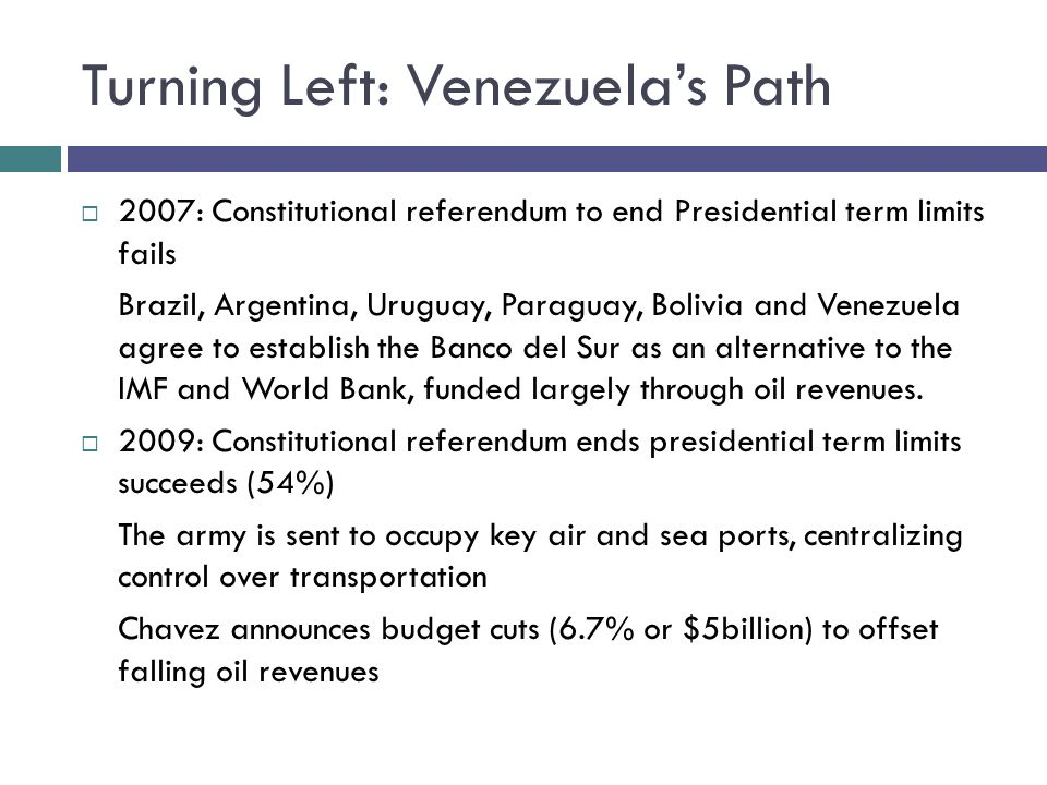 Turning Left: Venezuelas Path 2007: Constitutional referendum to end Presidential term limits fails Brazil, Argentina, Uruguay, Paraguay, Bolivia and Venezuela agree to establish the Banco del Sur as an alternative to the IMF and World Bank, funded largely through oil revenues.