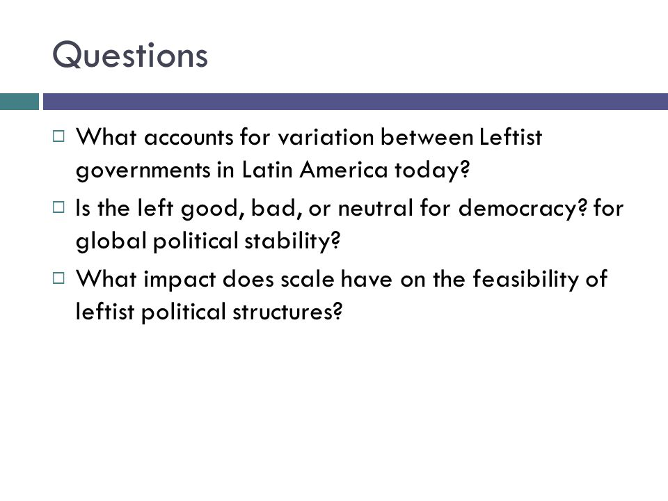 Questions What accounts for variation between Leftist governments in Latin America today.