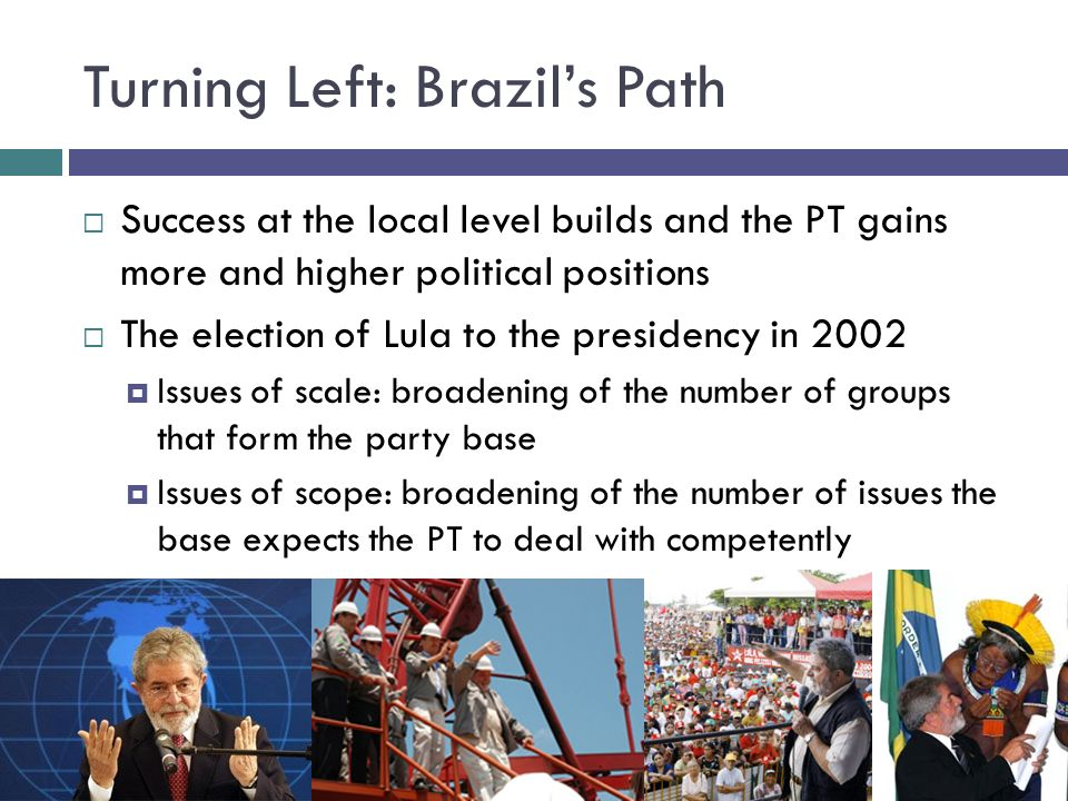 Turning Left: Brazils Path Success at the local level builds and the PT gains more and higher political positions The election of Lula to the presidency in 2002 Issues of scale: broadening of the number of groups that form the party base Issues of scope: broadening of the number of issues the base expects the PT to deal with competently