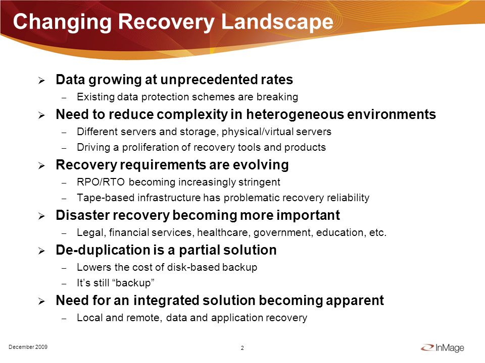 Changing Recovery Landscape Data growing at unprecedented rates – Existing data protection schemes are breaking Need to reduce complexity in heterogeneous environments – Different servers and storage, physical/virtual servers – Driving a proliferation of recovery tools and products Recovery requirements are evolving – RPO/RTO becoming increasingly stringent – Tape-based infrastructure has problematic recovery reliability Disaster recovery becoming more important – Legal, financial services, healthcare, government, education, etc.