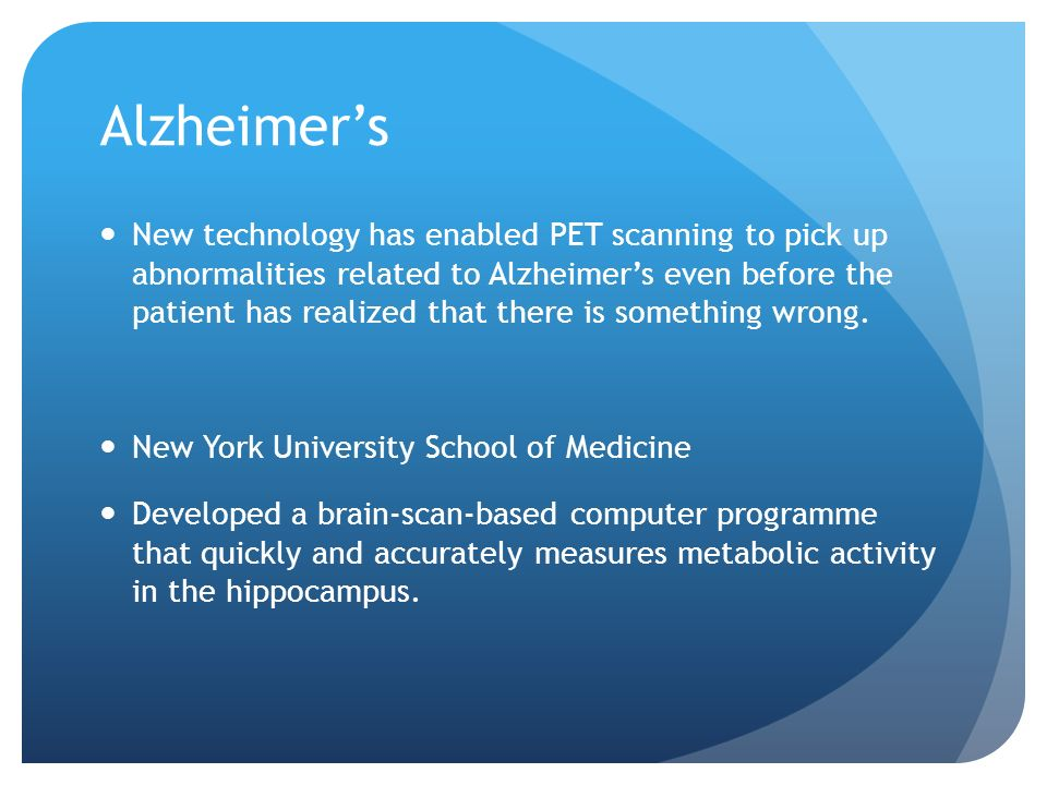 Alzheimers New technology has enabled PET scanning to pick up abnormalities related to Alzheimers even before the patient has realized that there is something wrong.