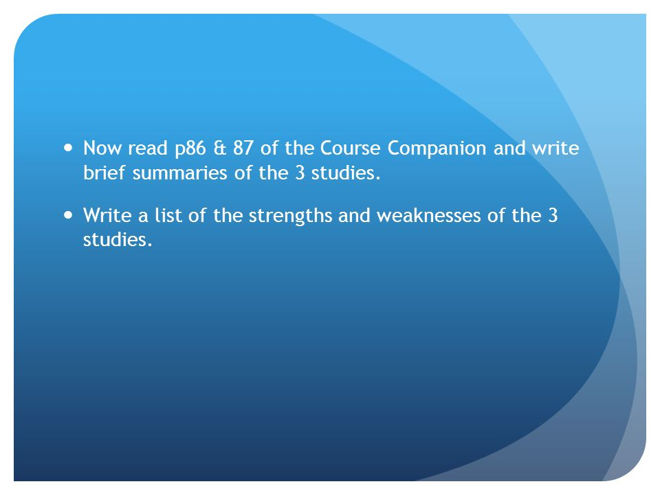 Now read p86 & 87 of the Course Companion and write brief summaries of the 3 studies.