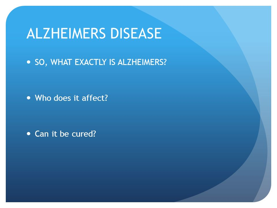 ALZHEIMERS DISEASE SO, WHAT EXACTLY IS ALZHEIMERS Who does it affect Can it be cured