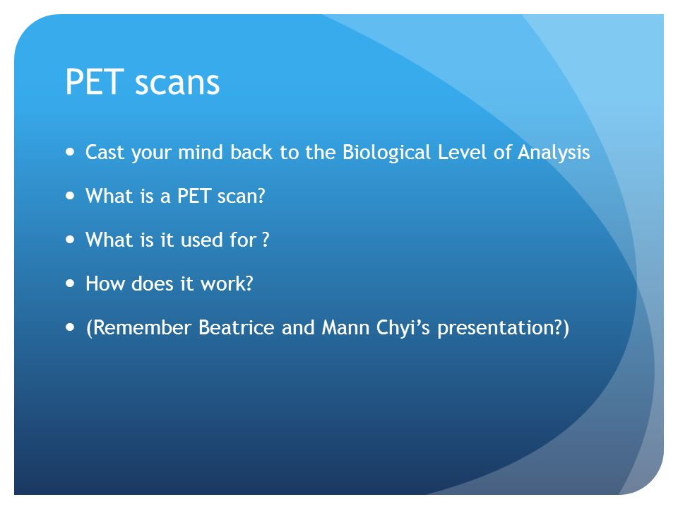 PET scans Cast your mind back to the Biological Level of Analysis What is a PET scan.
